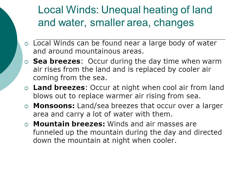 Local Winds: Unequal heating of land and water, smaller area, changes  Local Winds can be found near a large body of water and around mountainous areas.