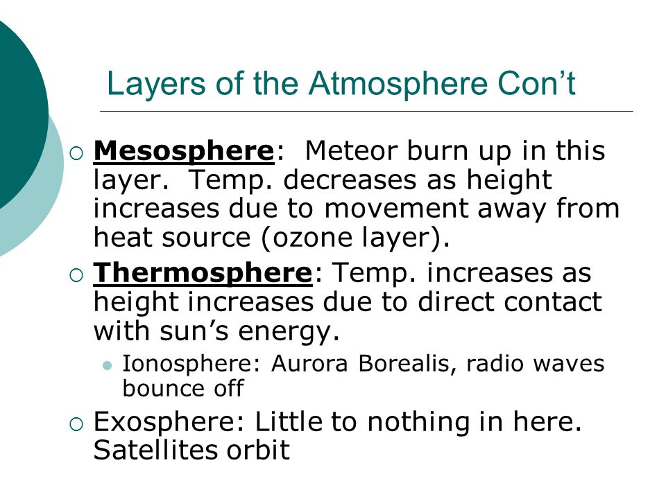 Layers of the Atmosphere Con't  Mesosphere: Meteor burn up in this layer. Temp. decreases as height increases due to movement away from heat source (