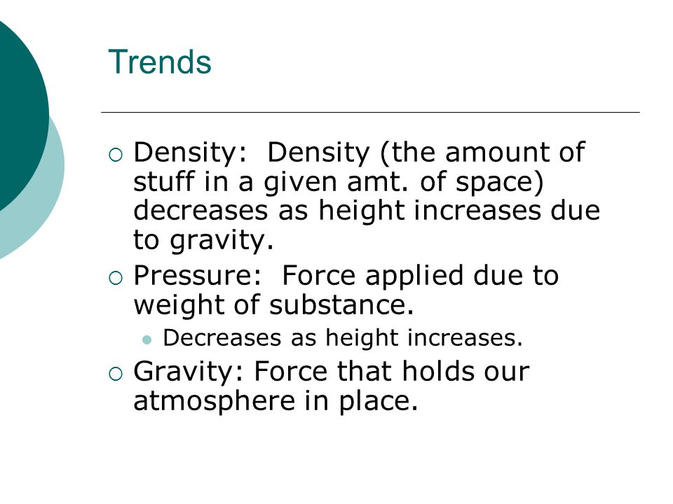 Trends  Density: Density (the amount of stuff in a given amt. of space) decreases as height increases due to gravity.  Pressure: Force applied due t