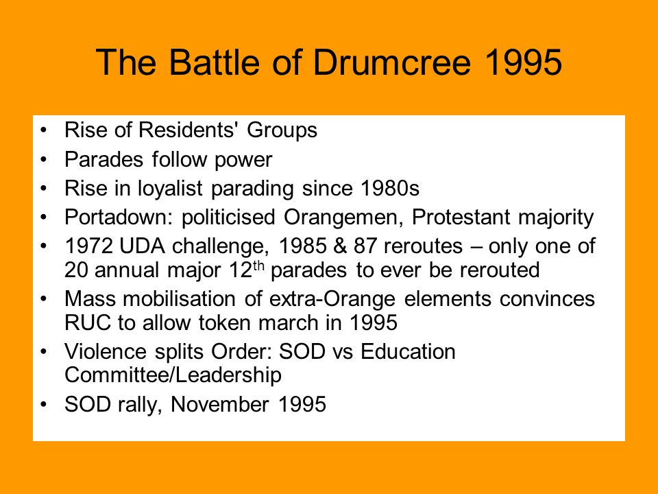 The Battle of Drumcree 1995 Rise of Residents Groups Parades follow power Rise in loyalist parading since 1980s Portadown: politicised Orangemen, Protestant majority 1972 UDA challenge, 1985 & 87 reroutes – only one of 20 annual major 12 th parades to ever be rerouted Mass mobilisation of extra-Orange elements convinces RUC to allow token march in 1995 Violence splits Order: SOD vs Education Committee/Leadership SOD rally, November 1995