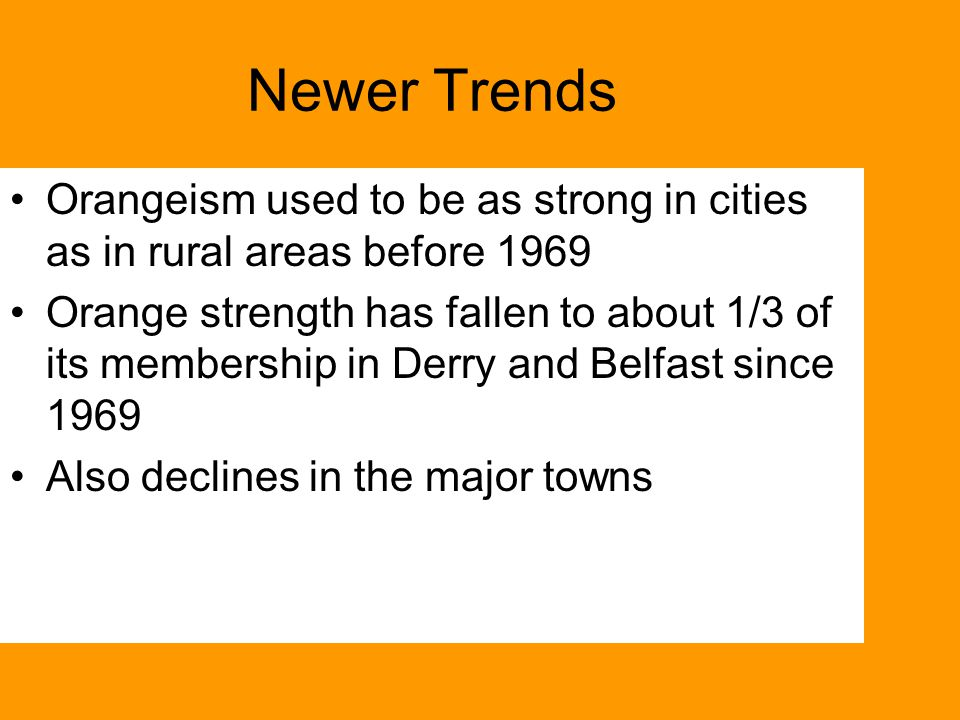 Newer Trends Orangeism used to be as strong in cities as in rural areas before 1969 Orange strength has fallen to about 1/3 of its membership in Derry and Belfast since 1969 Also declines in the major towns