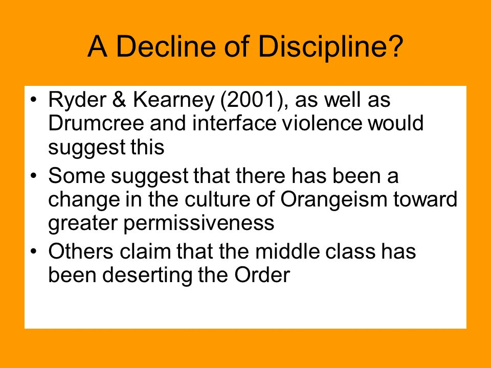 A Decline of Discipline? Ryder & Kearney (2001), as well as Drumcree and interface violence would suggest this Some suggest that there has been a chan