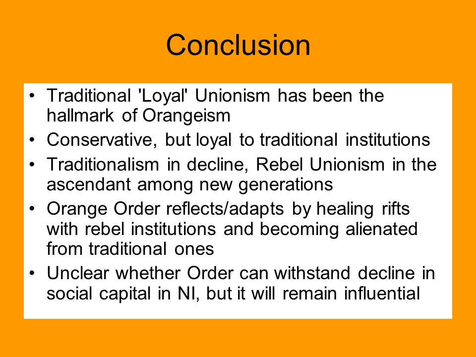 Conclusion Traditional Loyal Unionism has been the hallmark of Orangeism Conservative, but loyal to traditional institutions Traditionalism in decline, Rebel Unionism in the ascendant among new generations Orange Order reflects/adapts by healing rifts with rebel institutions and becoming alienated from traditional ones Unclear whether Order can withstand decline in social capital in NI, but it will remain influential