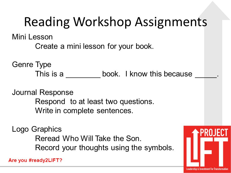 Are you #ready2LIFT? Reading Workshop Assignments Mini Lesson Create a mini lesson for your book. Genre Type This is a ________ book. I know this beca