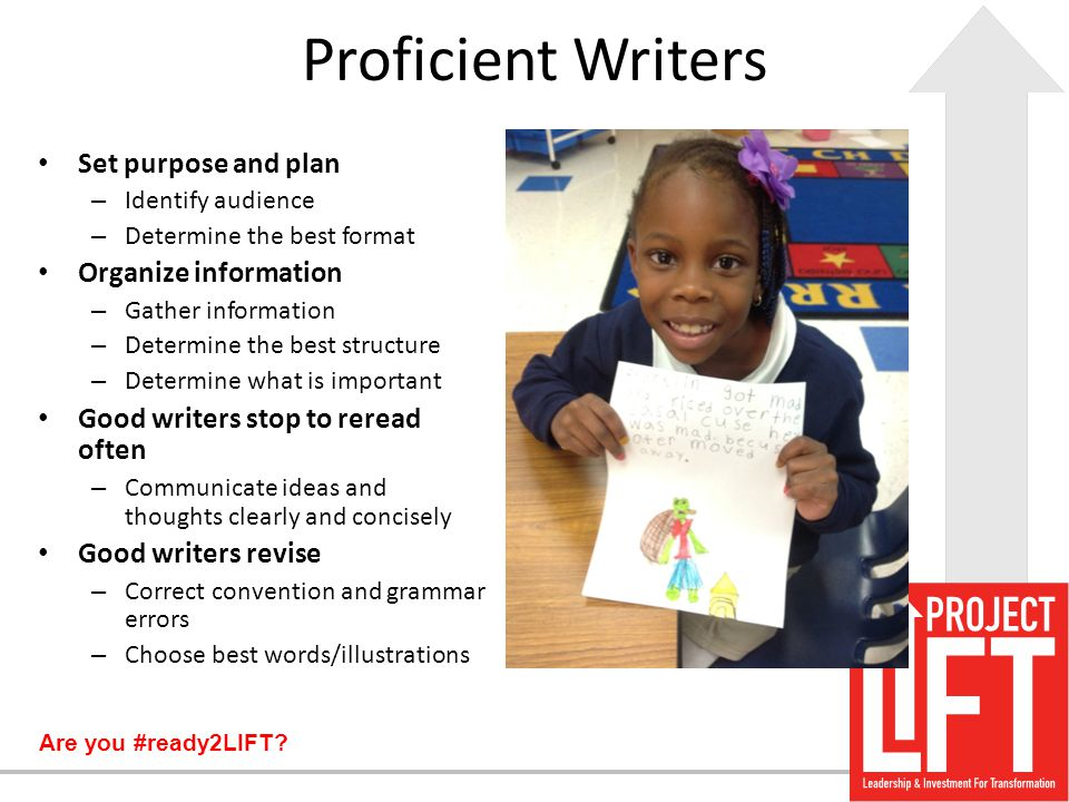 Are you #ready2LIFT? Proficient Writers Set purpose and plan – Identify audience – Determine the best format Organize information – Gather information