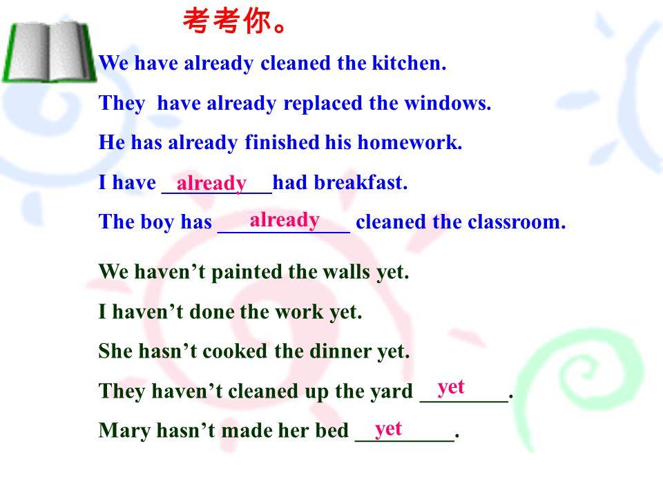 考考你。 We have already cleaned the kitchen. They have already replaced the windows.