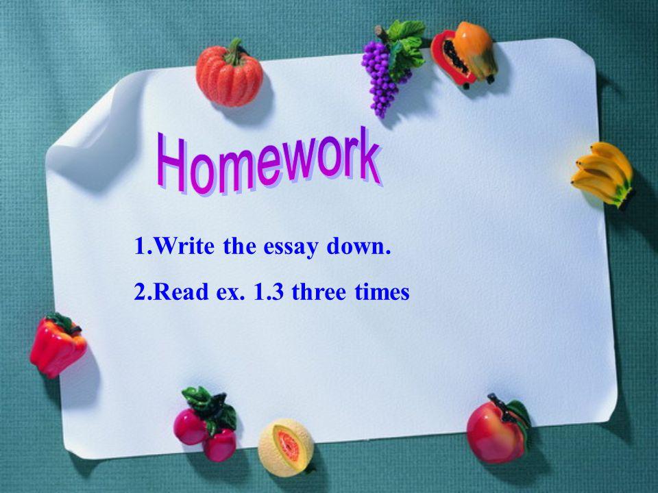 1.Write the essay down. 2.Read ex. 1.3 three times