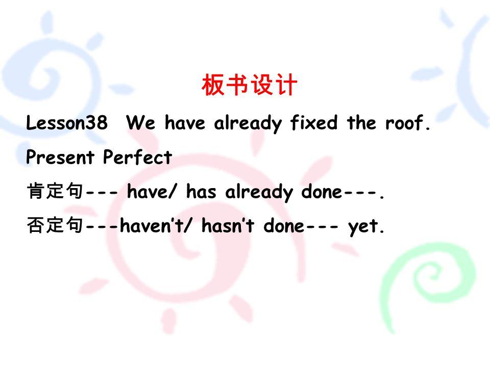 板书设计 Lesson38 We have already fixed the roof. Present Perfect 肯定句 --- have/ has already done---.