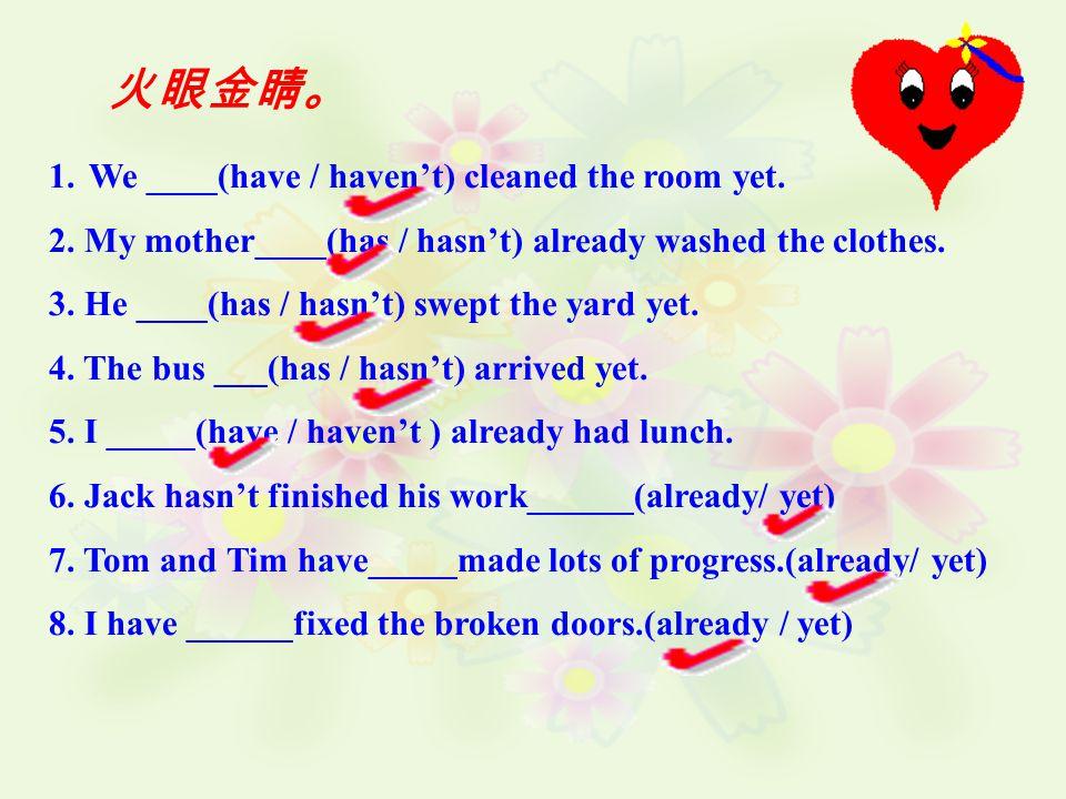 火眼金睛。 1.We ____(have / haven't) cleaned the room yet.