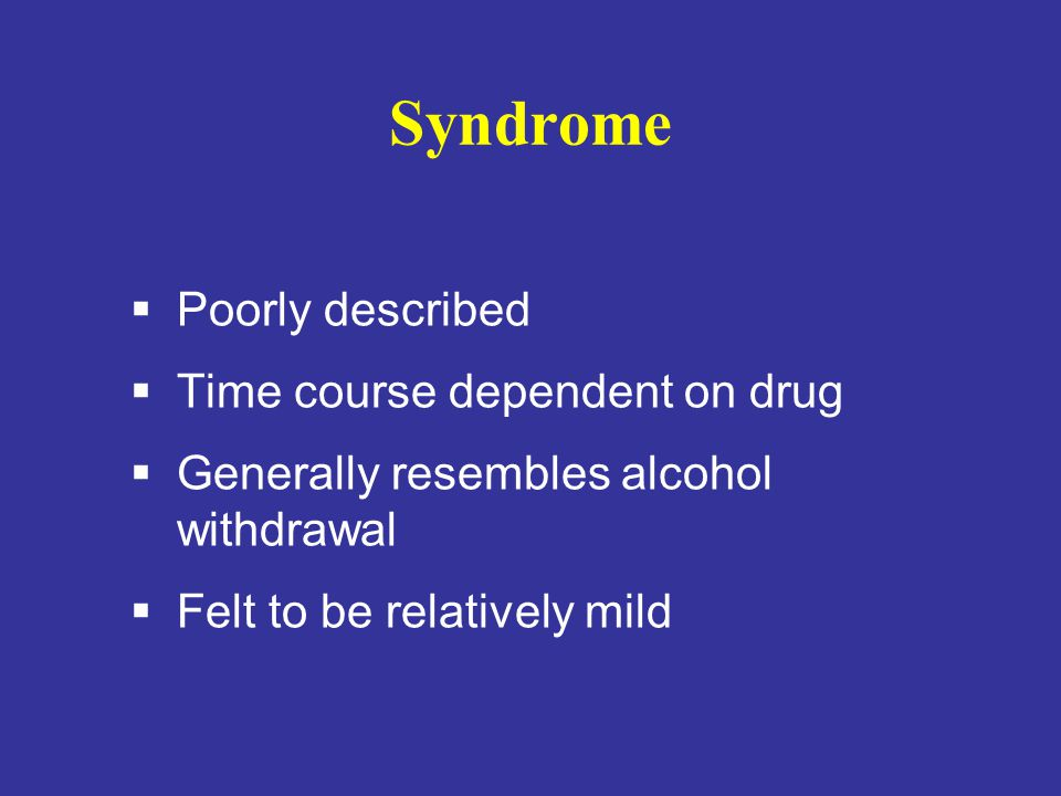 Syndrome  Poorly described  Time course dependent on drug  Generally resembles alcohol withdrawal  Felt to be relatively mild