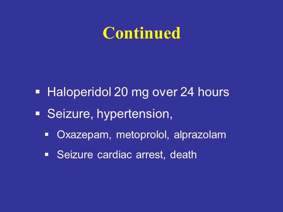 Continued  Haloperidol 20 mg over 24 hours  Seizure, hypertension,  Oxazepam, metoprolol, alprazolam  Seizure cardiac arrest, death