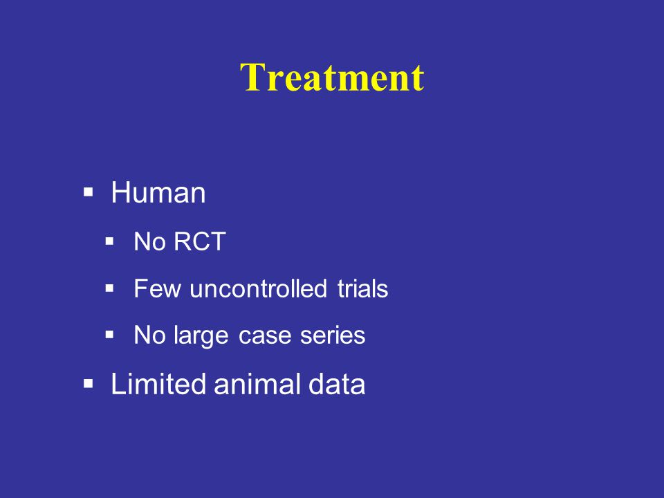 Treatment  Human  No RCT  Few uncontrolled trials  No large case series  Limited animal data
