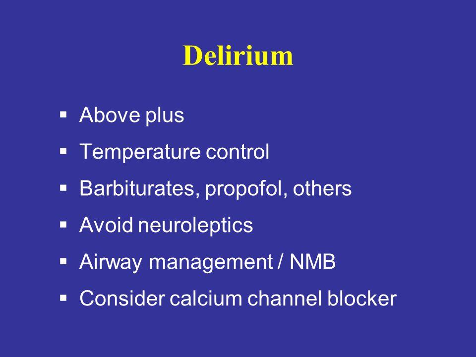 Delirium  Above plus  Temperature control  Barbiturates, propofol, others  Avoid neuroleptics  Airway management / NMB  Consider calcium channel
