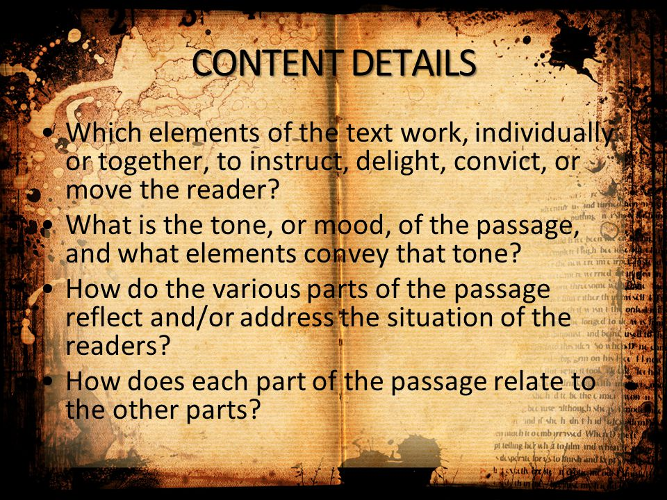 CONTENT DETAILS Which elements of the text work, individually or together, to instruct, delight, convict, or move the reader? What is the tone, or moo
