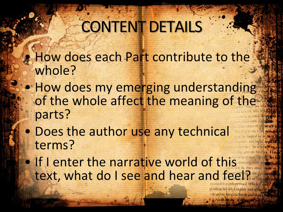 CONTENT DETAILS How does each Part contribute to the whole? How does my emerging understanding of the whole affect the meaning of the parts? Does the