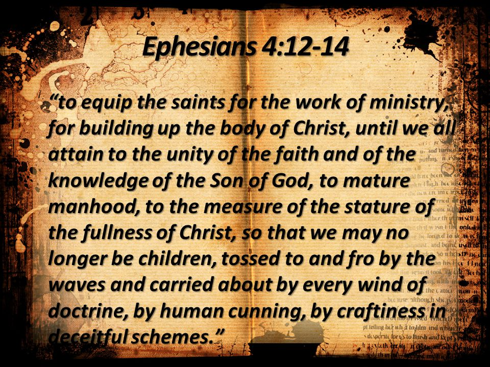 "Ephesians 4:12-14 ""to equip the saints for the work of ministry, for building up the body of Christ, until we all attain to the unity of the faith and"