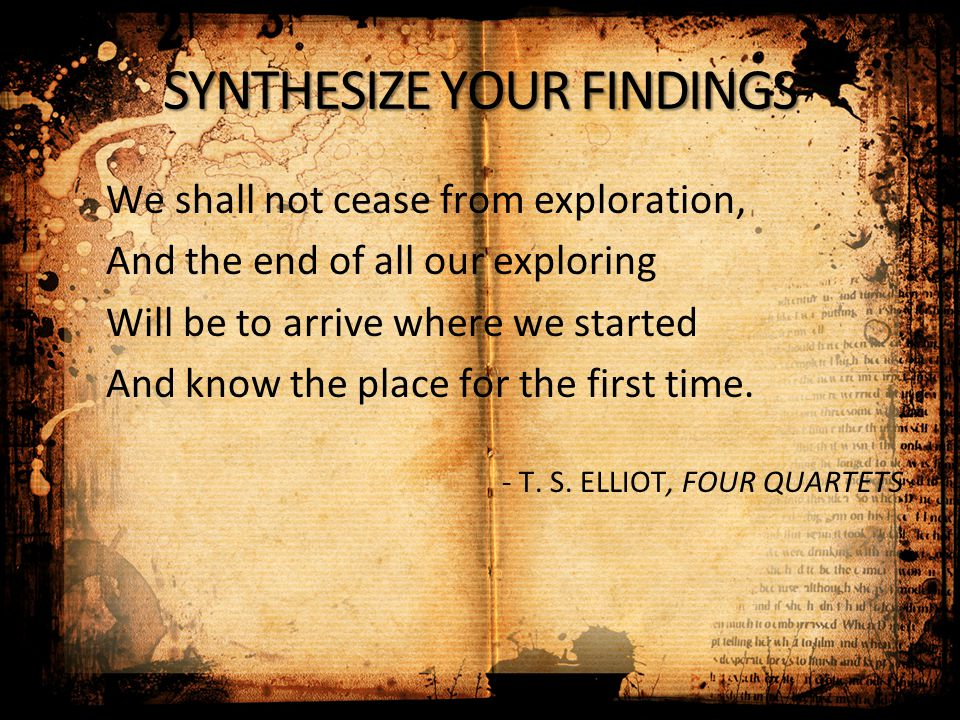 We shall not cease from exploration, And the end of all our exploring Will be to arrive where we started And know the place for the first time. - T. S