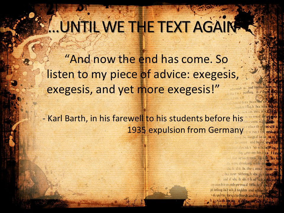 "…UNTIL WE THE TEXT AGAIN ""And now the end has come. So listen to my piece of advice: exegesis, exegesis, and yet more exegesis!"" - Karl Barth, in his"