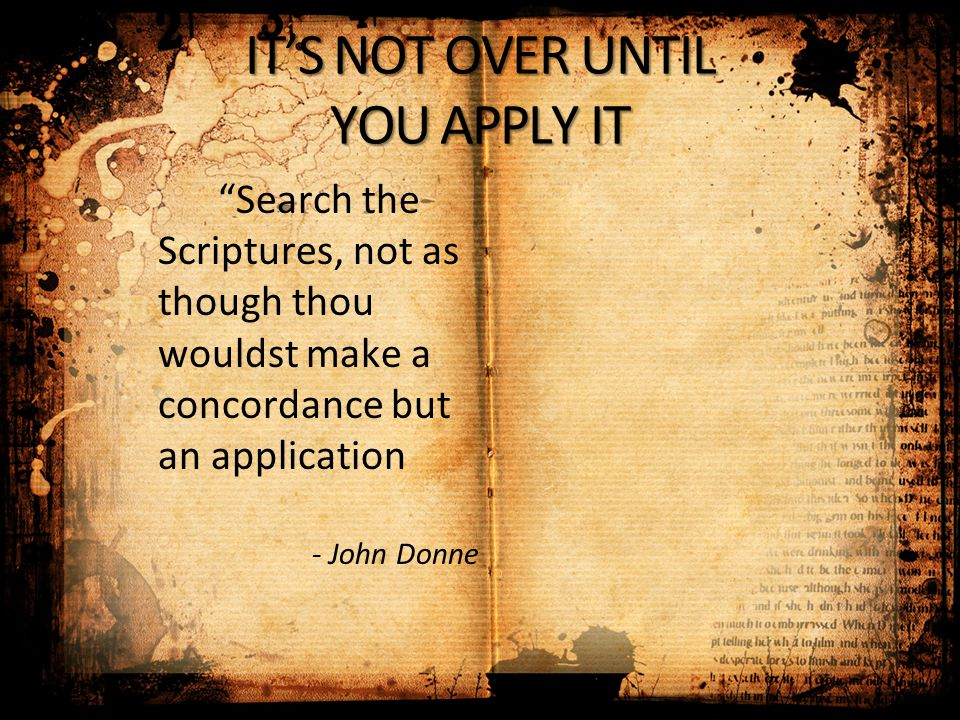 "IT'S NOT OVER UNTIL YOU APPLY IT ""Search the Scriptures, not as though thou wouldst make a concordance but an application - John Donne"