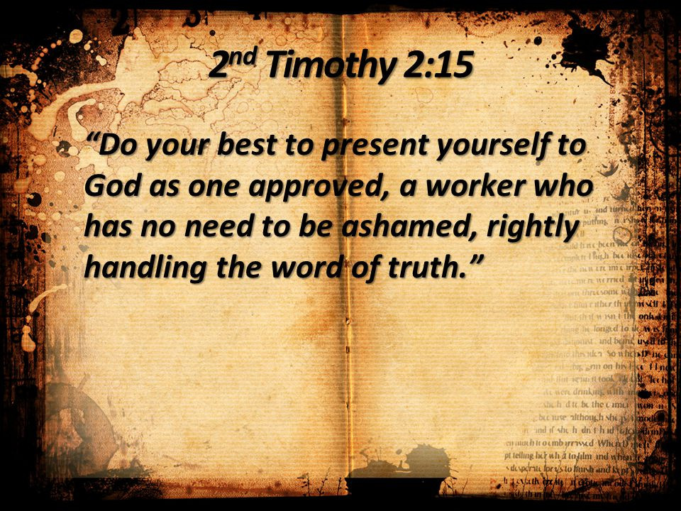 "2 nd Timothy 2:15 ""Do your best to present yourself to God as one approved, a worker who has no need to be ashamed, rightly handling the word of truth"