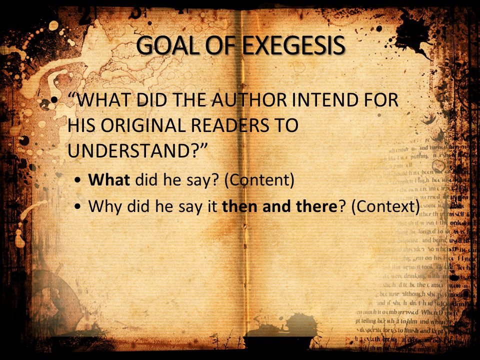"GOAL OF EXEGESIS ""WHAT DID THE AUTHOR INTEND FOR HIS ORIGINAL READERS TO UNDERSTAND?"" What did he say? (Content) Why did he say it then and there? (Co"