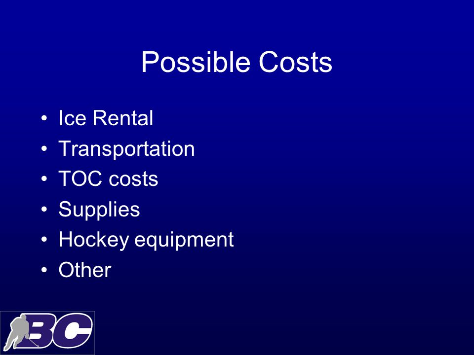 Possible Costs Ice Rental Transportation TOC costs Supplies Hockey equipment Other