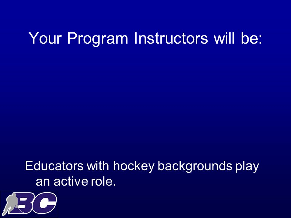 Your Program Instructors will be: Educators with hockey backgrounds play an active role.