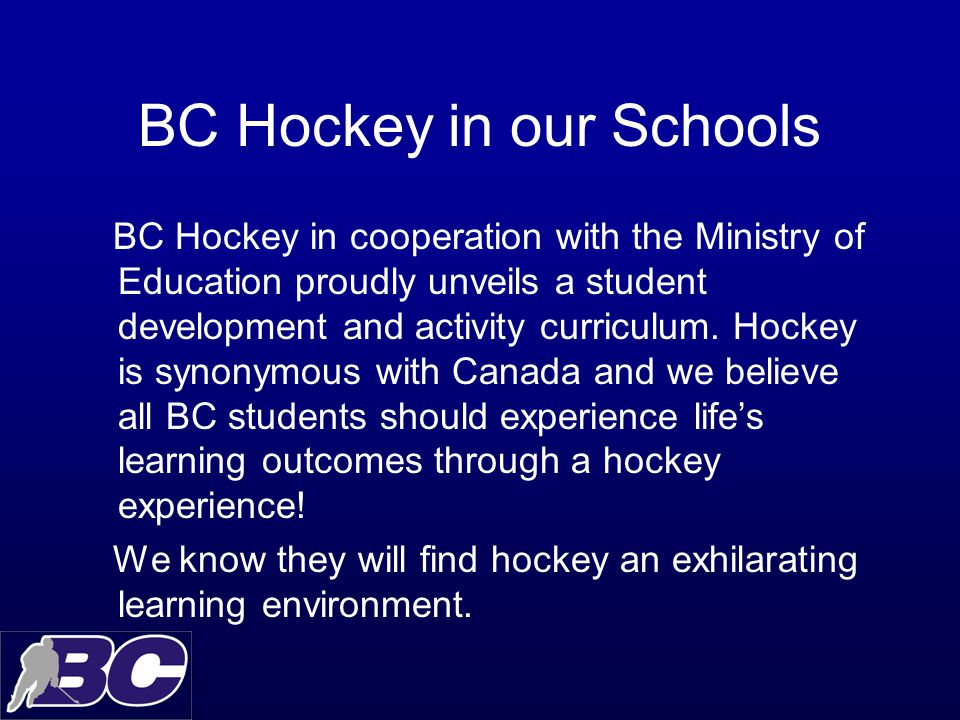 BC Hockey in our Schools BC Hockey in cooperation with the Ministry of Education proudly unveils a student development and activity curriculum.