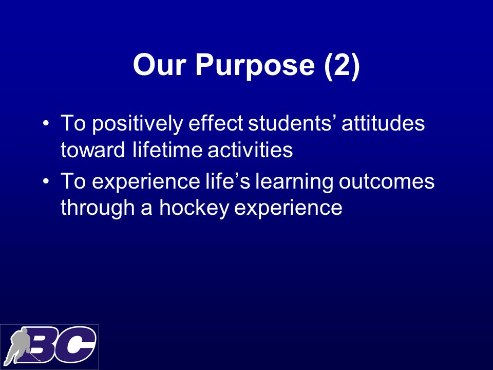 Our Purpose (2) To positively effect students' attitudes toward lifetime activities To experience life's learning outcomes through a hockey experience