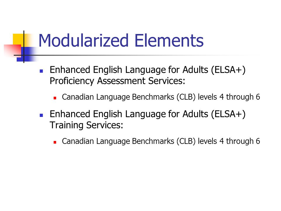 Modularized Elements Enhanced English Language for Adults (ELSA+) Proficiency Assessment Services: Canadian Language Benchmarks (CLB) levels 4 through 6 Enhanced English Language for Adults (ELSA+) Training Services: Canadian Language Benchmarks (CLB) levels 4 through 6