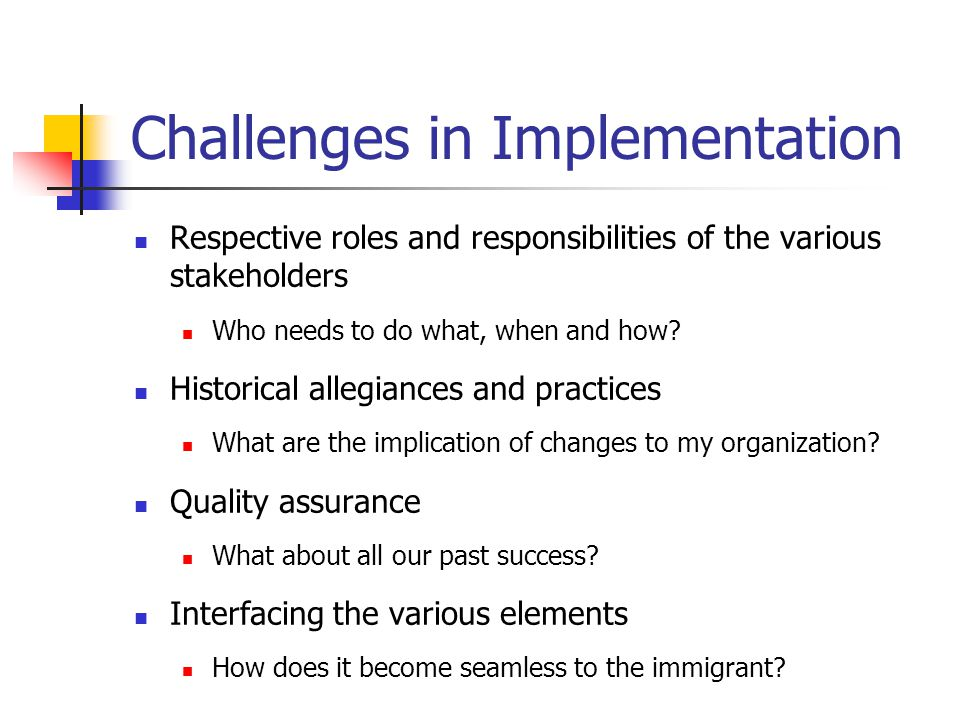 Challenges in Implementation Respective roles and responsibilities of the various stakeholders Who needs to do what, when and how.