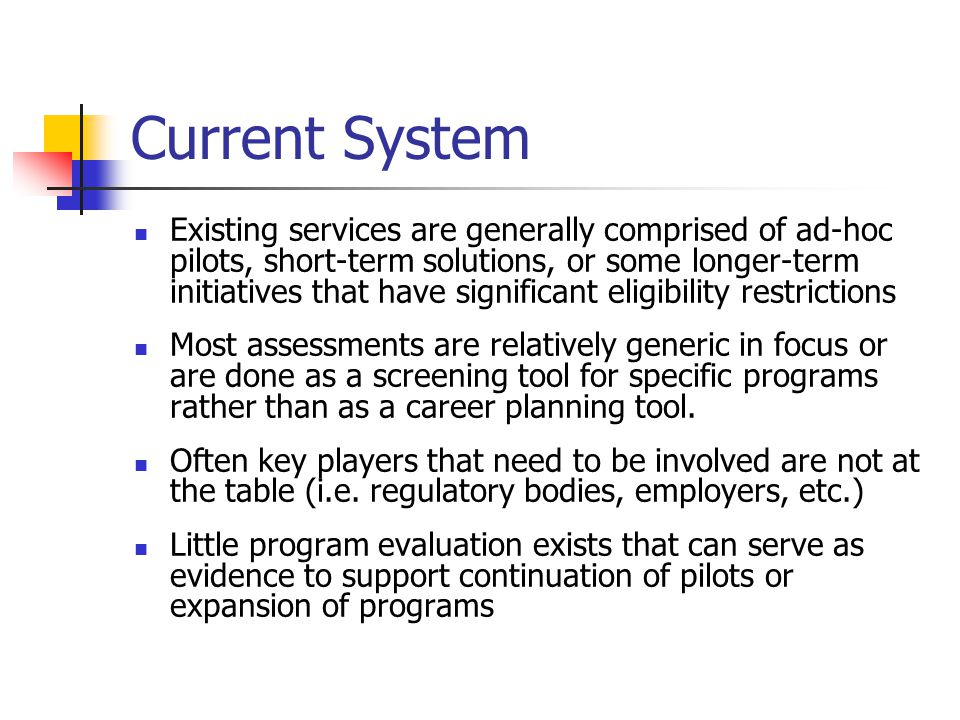Current System Existing services are generally comprised of ad-hoc pilots, short-term solutions, or some longer-term initiatives that have significant eligibility restrictions Most assessments are relatively generic in focus or are done as a screening tool for specific programs rather than as a career planning tool.