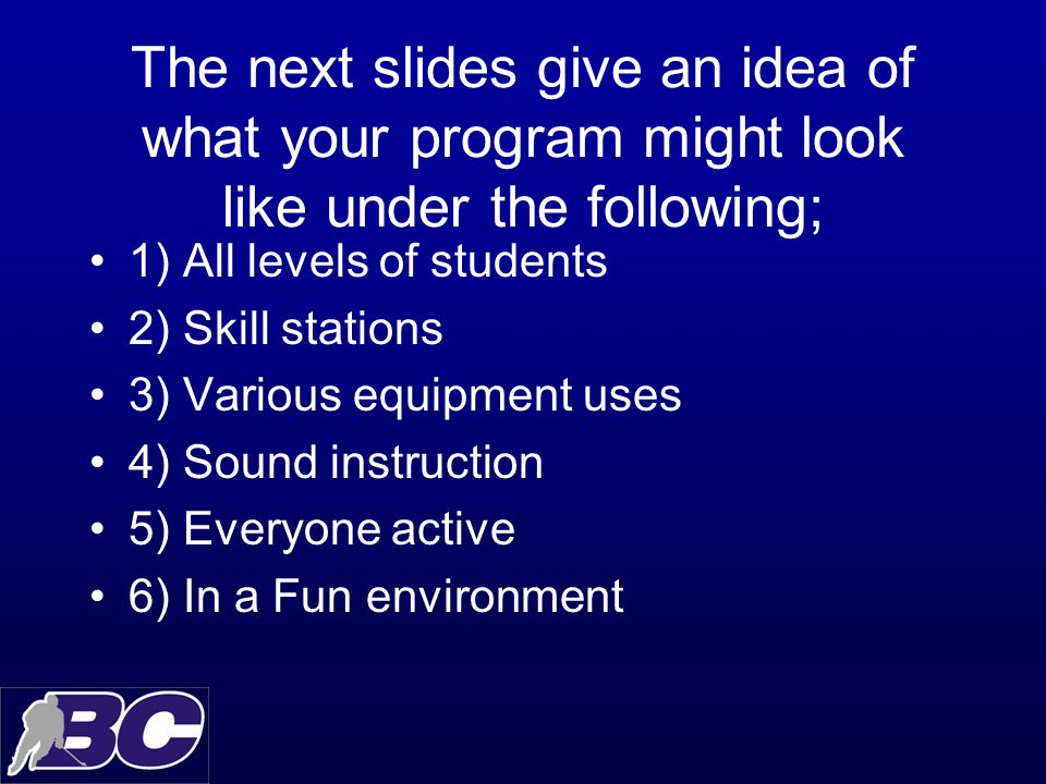 The next slides give an idea of what your program might look like under the following; 1) All levels of students 2) Skill stations 3) Various equipment uses 4) Sound instruction 5) Everyone active 6) In a Fun environment