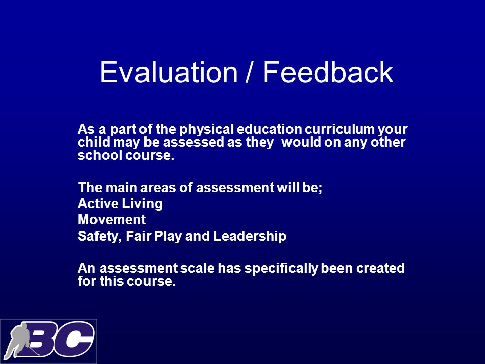 Evaluation / Feedback As a part of the physical education curriculum your child may be assessed as they would on any other school course.
