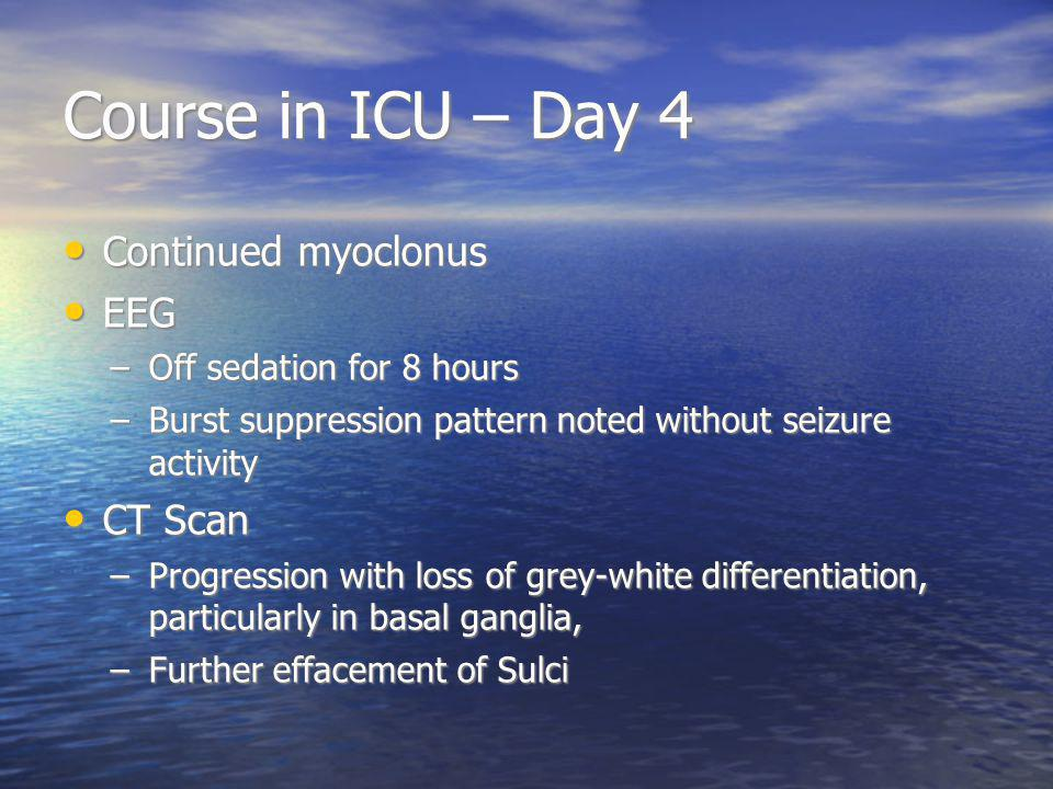 Course in ICU – Day 4 Continued myoclonus Continued myoclonus EEG EEG –Off sedation for 8 hours –Burst suppression pattern noted without seizure activity CT Scan CT Scan –Progression with loss of grey-white differentiation, particularly in basal ganglia, –Further effacement of Sulci