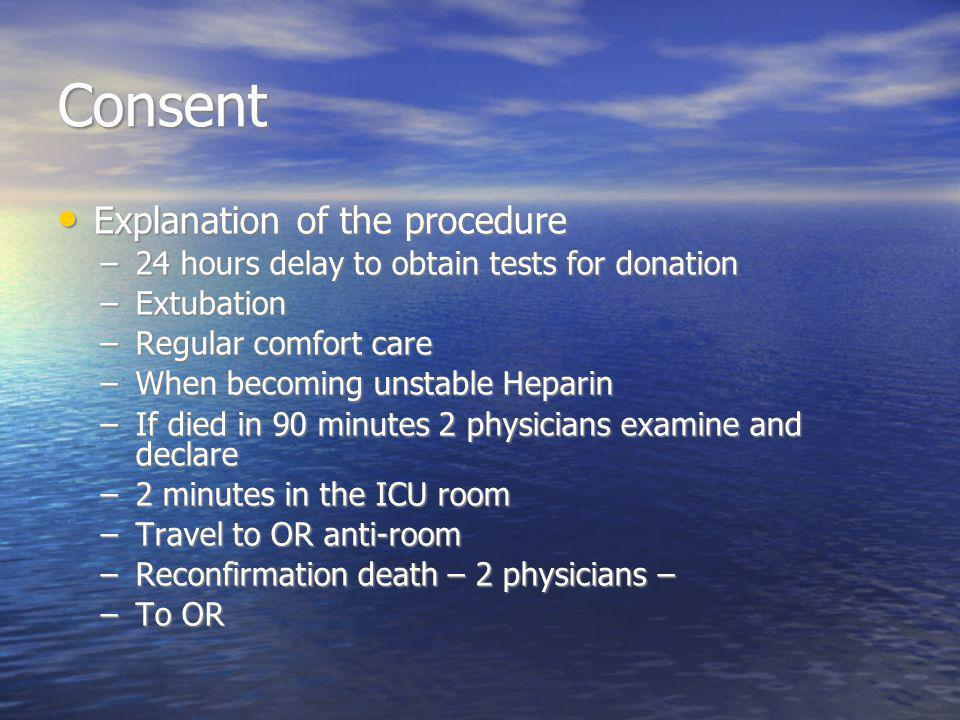 Consent Explanation of the procedure Explanation of the procedure –24 hours delay to obtain tests for donation –Extubation –Regular comfort care –When becoming unstable Heparin –If died in 90 minutes 2 physicians examine and declare –2 minutes in the ICU room –Travel to OR anti-room –Reconfirmation death – 2 physicians – –To OR