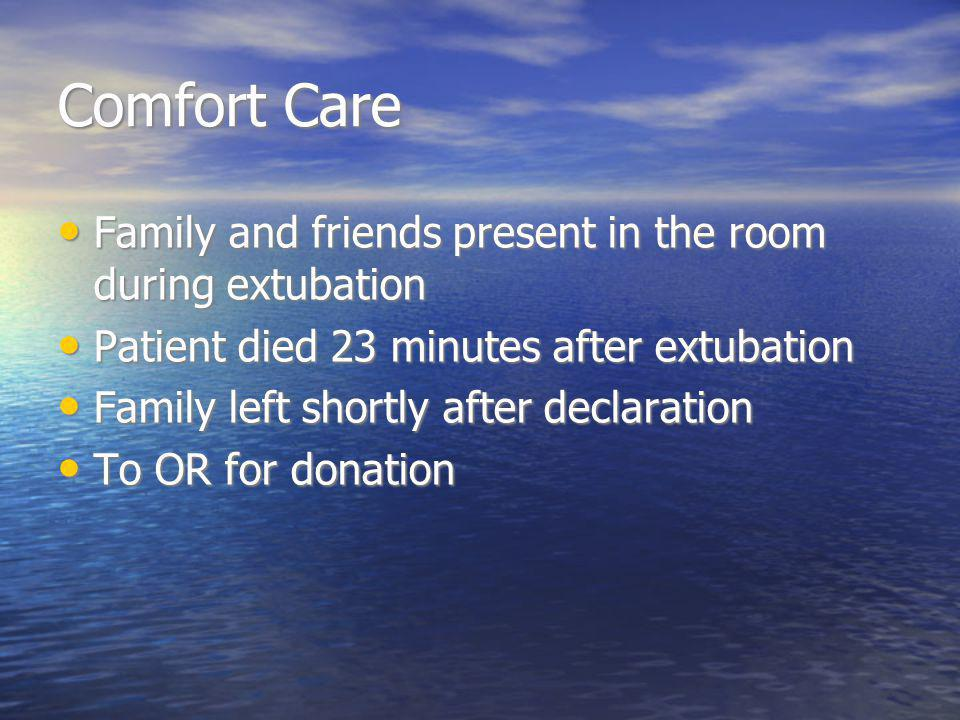 Comfort Care Family and friends present in the room during extubation Family and friends present in the room during extubation Patient died 23 minutes after extubation Patient died 23 minutes after extubation Family left shortly after declaration Family left shortly after declaration To OR for donation To OR for donation