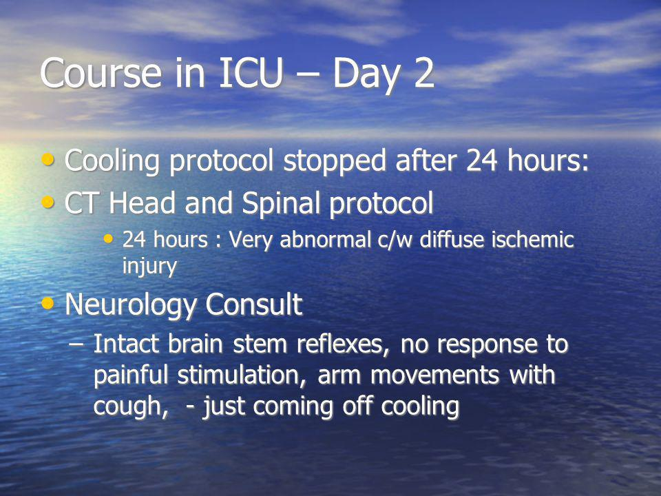 Course in ICU – Day 2 Cooling protocol stopped after 24 hours: Cooling protocol stopped after 24 hours: CT Head and Spinal protocol CT Head and Spinal protocol 24 hours : Very abnormal c/w diffuse ischemic injury 24 hours : Very abnormal c/w diffuse ischemic injury Neurology Consult Neurology Consult –Intact brain stem reflexes, no response to painful stimulation, arm movements with cough, - just coming off cooling