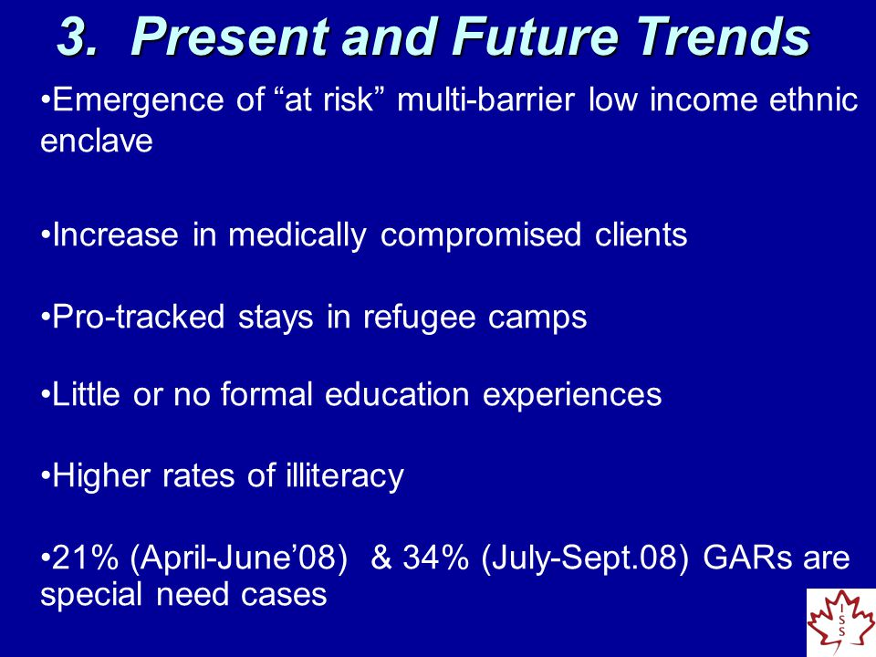 Emergence of at risk multi-barrier low income ethnic enclave Increase in medically compromised clients Pro-tracked stays in refugee camps Little or no formal education experiences Higher rates of illiteracy 21% (April-June'08) & 34% (July-Sept.08) GARs are special need cases 3.