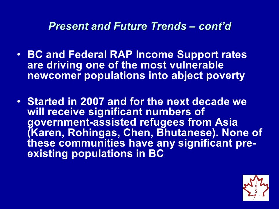 BC and Federal RAP Income Support rates are driving one of the most vulnerable newcomer populations into abject poverty Started in 2007 and for the next decade we will receive significant numbers of government-assisted refugees from Asia (Karen, Rohingas, Chen, Bhutanese).