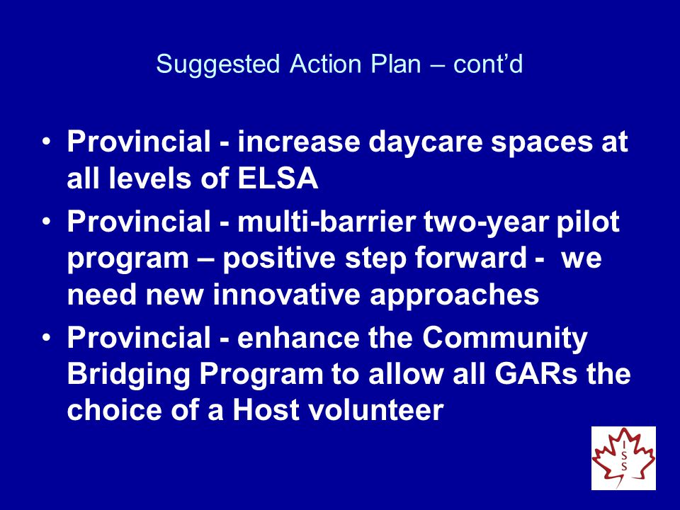 Suggested Action Plan – cont'd Provincial - increase daycare spaces at all levels of ELSA Provincial - multi-barrier two-year pilot program – positive step forward - we need new innovative approaches Provincial - enhance the Community Bridging Program to allow all GARs the choice of a Host volunteer