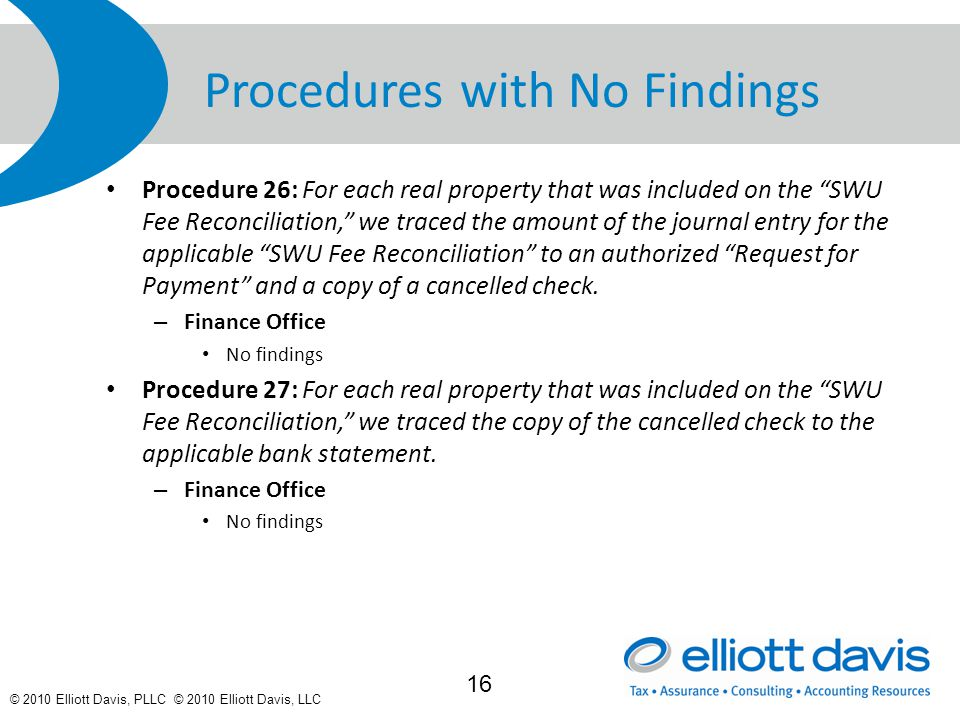© 2010 Elliott Davis, PLLC © 2010 Elliott Davis, LLC Procedures with No Findings Procedure 26: For each real property that was included on the SWU Fee Reconciliation, we traced the amount of the journal entry for the applicable SWU Fee Reconciliation to an authorized Request for Payment and a copy of a cancelled check.