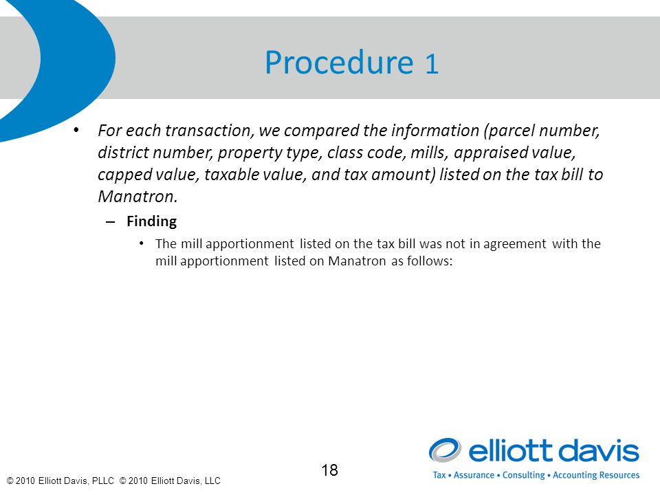 © 2010 Elliott Davis, PLLC © 2010 Elliott Davis, LLC Procedure 1 For each transaction, we compared the information (parcel number, district number, property type, class code, mills, appraised value, capped value, taxable value, and tax amount) listed on the tax bill to Manatron.