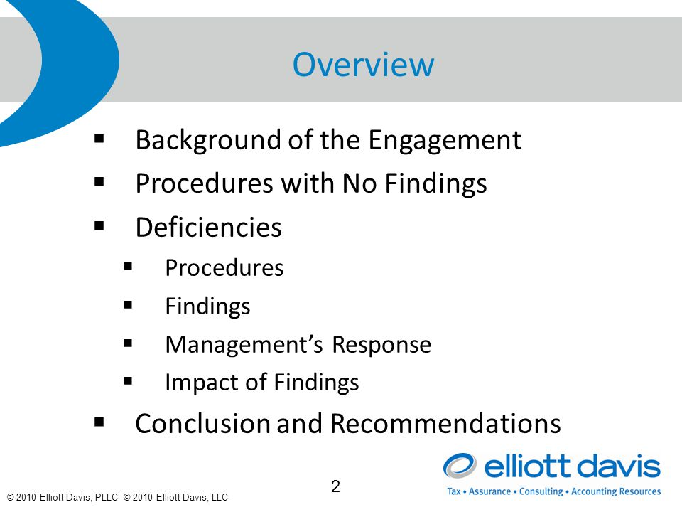 © 2010 Elliott Davis, PLLC © 2010 Elliott Davis, LLC Overview  Background of the Engagement  Procedures with No Findings  Deficiencies  Procedures  Findings  Management's Response  Impact of Findings  Conclusion and Recommendations 2