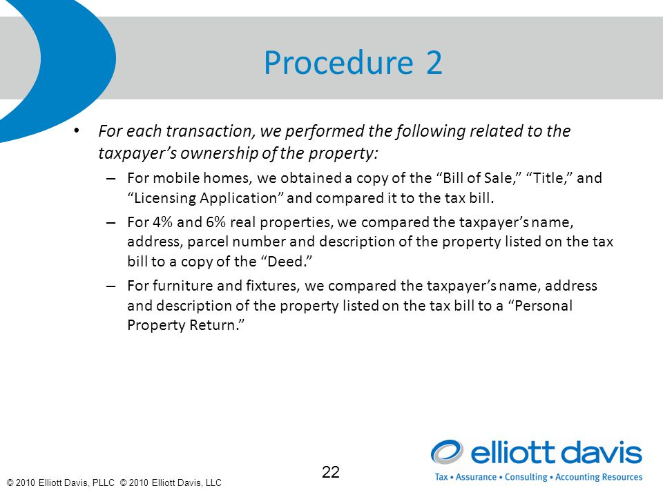 © 2010 Elliott Davis, PLLC © 2010 Elliott Davis, LLC Procedure 2 For each transaction, we performed the following related to the taxpayer's ownership of the property: – For mobile homes, we obtained a copy of the Bill of Sale, Title, and Licensing Application and compared it to the tax bill.