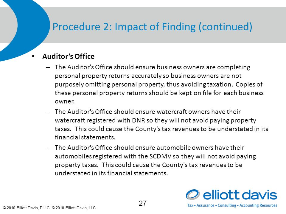 © 2010 Elliott Davis, PLLC © 2010 Elliott Davis, LLC Procedure 2: Impact of Finding (continued) Auditor's Office – The Auditor s Office should ensure business owners are completing personal property returns accurately so business owners are not purposely omitting personal property, thus avoiding taxation.