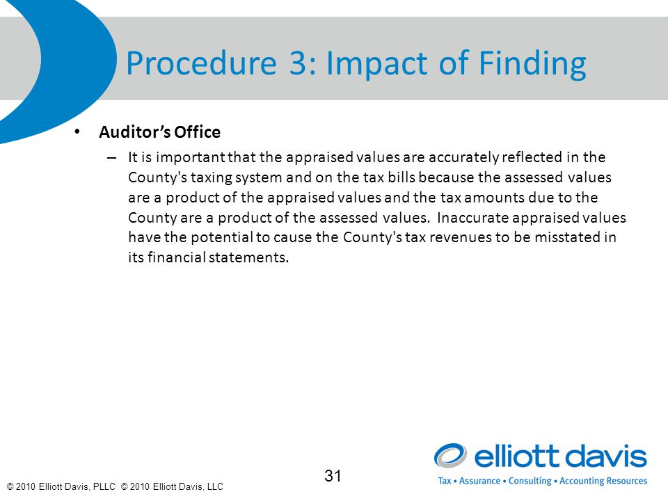 © 2010 Elliott Davis, PLLC © 2010 Elliott Davis, LLC Procedure 3: Impact of Finding Auditor's Office – It is important that the appraised values are accurately reflected in the County s taxing system and on the tax bills because the assessed values are a product of the appraised values and the tax amounts due to the County are a product of the assessed values.