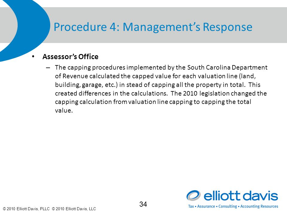 © 2010 Elliott Davis, PLLC © 2010 Elliott Davis, LLC Procedure 4: Management's Response Assessor's Office – The capping procedures implemented by the South Carolina Department of Revenue calculated the capped value for each valuation line (land, building, garage, etc.) in stead of capping all the property in total.