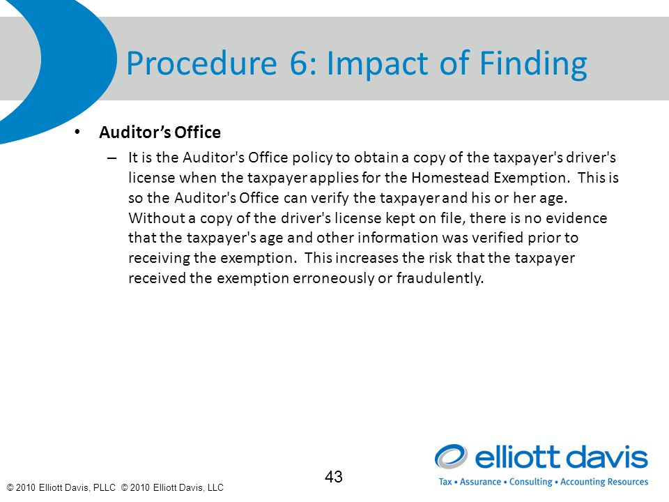 © 2010 Elliott Davis, PLLC © 2010 Elliott Davis, LLC Procedure 6: Impact of Finding Auditor's Office – It is the Auditor s Office policy to obtain a copy of the taxpayer s driver s license when the taxpayer applies for the Homestead Exemption.