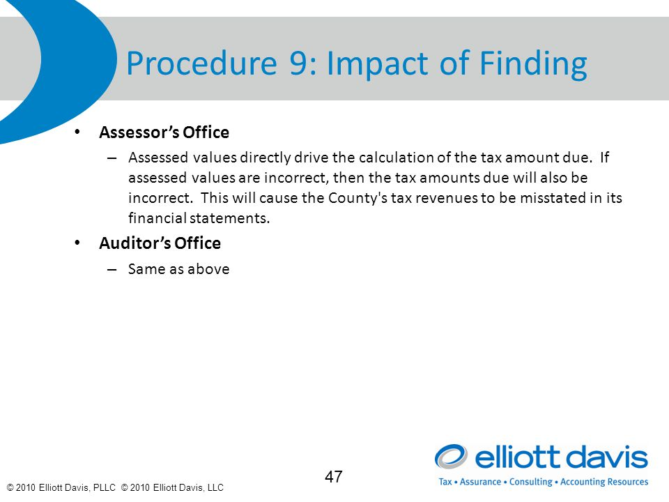 © 2010 Elliott Davis, PLLC © 2010 Elliott Davis, LLC Procedure 9: Impact of Finding Assessor's Office – Assessed values directly drive the calculation of the tax amount due.